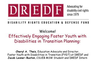 Welcome! Effectively Engaging Foster Youth with Disabilities in Transition Planning: Cheryl A.  Theis , Education Advoca