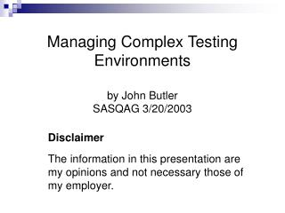 Managing Complex Testing Environments by John Butler SASQAG 3/20/2003
