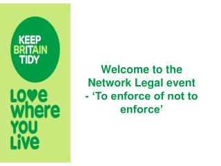 Welcome to the Network Legal event - 'To enforce of not to enforce'