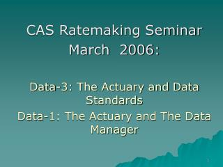 CAS Ratemaking Seminar  March  2006:  Data-3: The Actuary and Data Standards