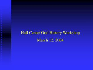 Hall Center Oral History Workshop March 12, 2004