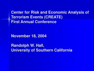 Center for Risk and Economic Analysis of Terrorism Events CREATE First Annual Conference   November 18, 2004  Randolph W