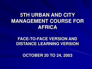 5TH URBAN AND CITY MANAGEMENT COURSE FOR AFRICA FACE-TO-FACE VERSION AND DISTANCE LEARNING VERSION OCTOBER 20 TO 24, 200