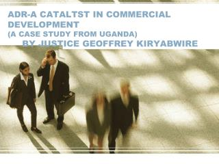 ADR-A CATALTST IN COMMERCIAL DEVELOPMENT (A CASE STUDY FROM UGANDA) BY JUSTICE GEOFFREY KIRYABWIRE