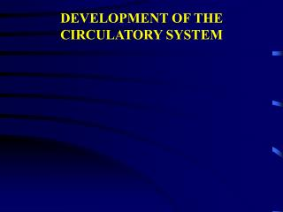 DEVELOPMENT OF THE CIRCULATORY SYSTEM