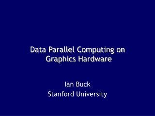 Data Parallel Computing on  Graphics Hardware