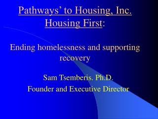 Pathways  to Housing, Inc. Housing First:  Ending homelessness and supporting recovery