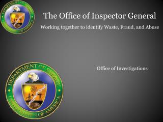 The Office of Inspector General Working together to identify Waste, Fraud, and Abuse