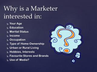 Why is a Marketer interested in: