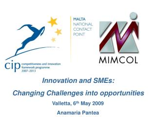 Innovation and SMEs: Changing Challenges into opportunities Valletta, 6 th  May 2009
