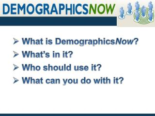 What is Demographics Now ?  What's in it?   Who should use it?  What can  you do with it?