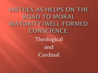 Virtues as helps on the road to moral maturity/well formed conscience: