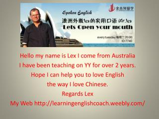 Hello  my name is Lex I come from  Australia I  have been teaching on YY  for  over 2 years.