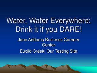 Water, Water Everywhere; Drink it if you DARE!