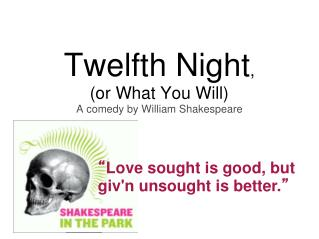 Twelfth Night ,  (or What You Will) A comedy by William Shakespeare