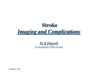 Stroke Imaging and Complications Dr K Darawil Consultant Physician