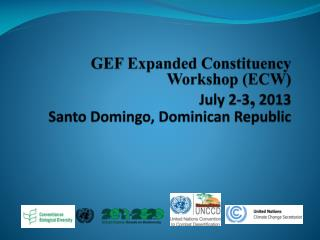 GEF Expanded Constituency Workshop (ECW) July 2-3 , 2013 Santo Domingo, Dominican Republic