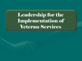 Leadership for the   Implementation of Veteran Services