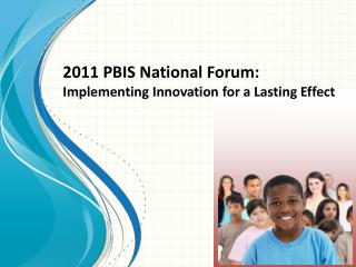 2011 PBIS National Forum: Implementing Innovation for a Lasting Effect