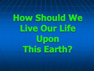 How Should We Live Our Life     Upon This Earth?
