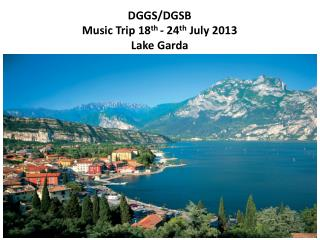 DGGS/DGSB  Music Trip 18 th  - 24 th  July 2013  Lake Garda