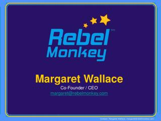Margaret Wallace Co-Founder / CEO margaret@rebelmonkey