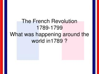 The French Revolution 1789-1799 What was happening around the world in1789 ?