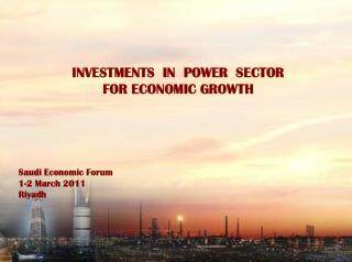 INVESTMENTS  IN  POWER  SECTOR  FOR ECONOMIC GROWTH Saudi Economic Forum 1-2 March 2011 Riyadh