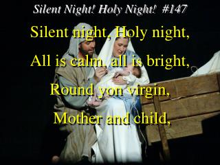 Silent night, Holy night, All is calm, all is bright, Round yon virgin,  Mother and child,