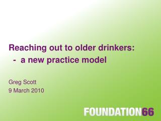 Reaching out to older drinkers: - a new practice model Greg Scott 9 March 2010