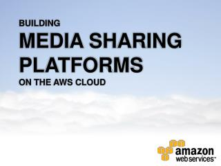 BUILDING MEDIA SHARING PLATFORMS ON THE AWS CLOUD