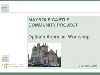 MAYBOLE CASTLE COMMUNITY PROJECT Options Appraisal Workshop 12 January 2010