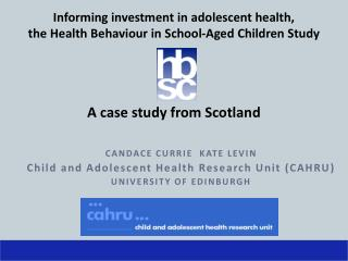 CANDACE CURRIE  KATE LEVIN Child and Adolescent Health Research Unit (CAHRU)