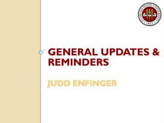 General Updates & Reminders Judd Enfinger