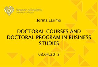 Jorma Larimo DOCTORAL COURSES AND DOCTORAL PROGRAM IN BUSINESS STUDIES 03.04.2013