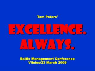 Tom Peters' Excellence. Always. Baltic Management Conference Vilnius/23 March 2009