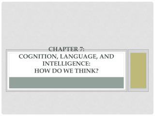 Chapter 7: Cognition, Language, and Intelligence: How Do We Think?