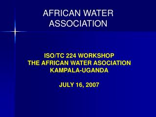 ISO/TC 224 WORKSHOP THE AFRICAN WATER ASOCIATION   KAMPALA-UGANDA JULY 16, 2007