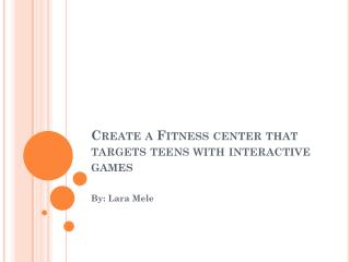 Create a Fitness center that targets teens with interactive games