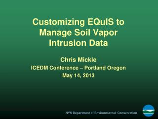 Customizing EQuIS to Manage Soil Vapor Intrusion Data Chris Mickle