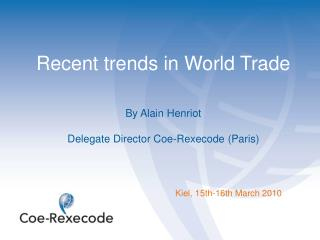 Recent trends in World Trade By Alain  Henriot Delegate Director Coe-Rexecode (Paris)