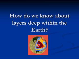 How do we know about layers deep within the Earth?
