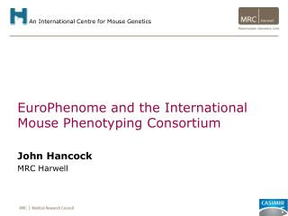 EuroPhenome and the International Mouse Phenotyping Consortium  John Hancock MRC Harwell