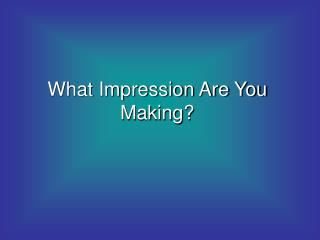 What Impression Are You Making?