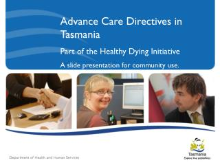 Advance Care Directives in Tasmania Part of the Healthy Dying Initiative