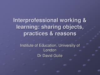 Interprofessional working & learning: sharing objects, practices & reasons
