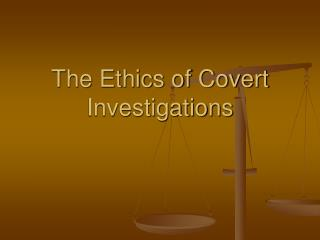 The Ethics of Covert Investigations