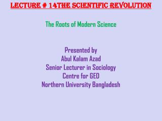Lecture # 14The  Scientific Revolution The Roots of Modern  Science Presented by Abul Kalam  Azad