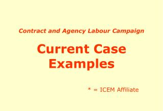 Contract and Agency Labour Campaign Current Case Examples * = ICEM Affiliate