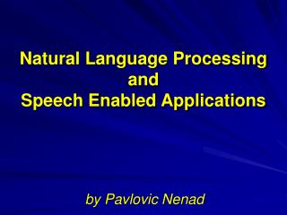 Natural Language Processing and  Speech Enabled Applications